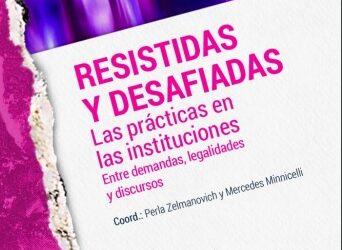 Resistidas y desafiadas. Las prácticas en las instituciones. Entre demandas, legalidades, y discursos. >>e-Book sobre las jornadas que tuvieron cita en el mes de Noviembre de 2018